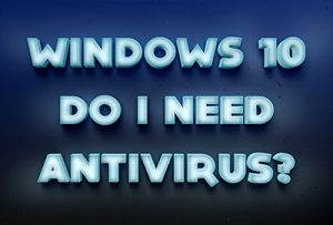 Antivirus needed with Windows 10